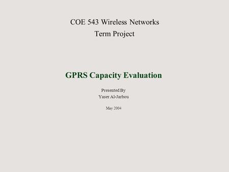 COE 543 Wireless Networks Term Project GPRS Capacity Evaluation Presented By Yaser Al-Jarbou May 2004.