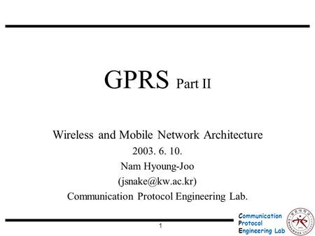 Communication Protocol Engineering Lab. 1 GPRS Part II Wireless and Mobile Network Architecture 2003. 6. 10. Nam Hyoung-Joo Communication.
