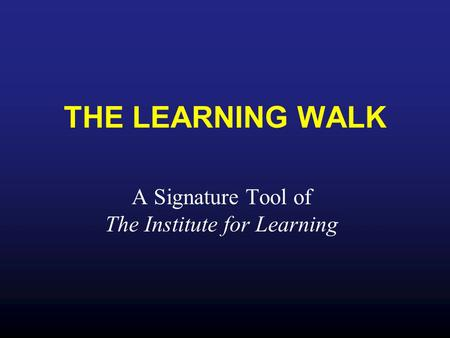 THE LEARNING WALK A Signature Tool of The Institute for Learning.