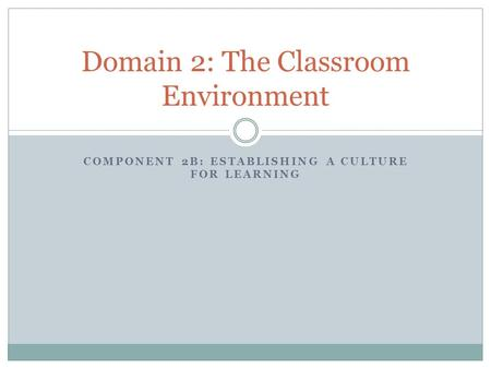 COMPONENT 2B: ESTABLISHING A CULTURE FOR LEARNING Domain 2: The Classroom Environment.