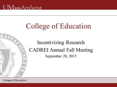 College of Education Incentivizing Research CADREI Annual Fall Meeting September 28, 2015 College of Education.