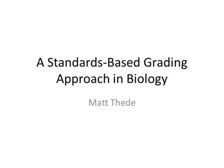 A Standards-Based Grading Approach in Biology Matt Thede.