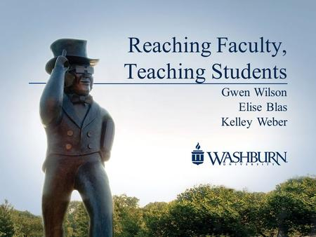 Reaching Faculty, Teaching Students Gwen Wilson Elise Blas Kelley Weber.