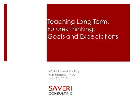 Teaching Long Term, Futures Thinking: Goals and Expectations World Futures Society San Francisco, CA July 25, 2015.