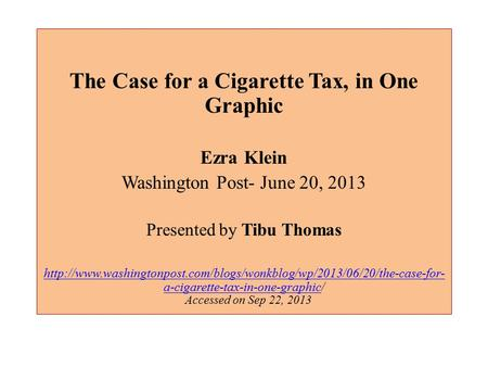 The Case for a Cigarette Tax, in One Graphic Ezra Klein Washington Post- June 20, 2013 Presented by Tibu Thomas