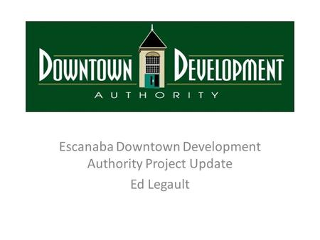 Escanaba Downtown Development Authority Project Update Ed Legault.