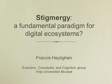 Stigmergy: a fundamental paradigm for digital ecosystems? Francis Heylighen Evolution, Complexity and Cognition group Vrije Universiteit Brussel Francis.