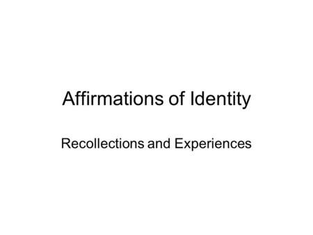 Affirmations of Identity Recollections and Experiences.