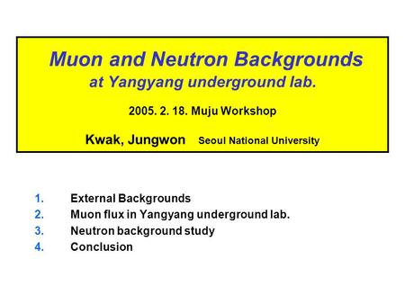 Muon and Neutron Backgrounds at Yangyang underground lab. 2005. 2. 18. Muju Workshop Kwak, Jungwon Seoul National University 1.External Backgrounds 2.Muon.