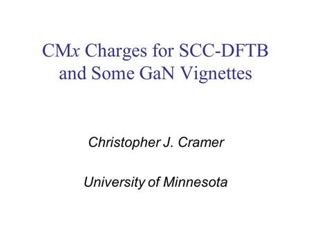 CMx Charges for SCC-DFTB and Some GaN Vignettes Christopher J. Cramer University of Minnesota.