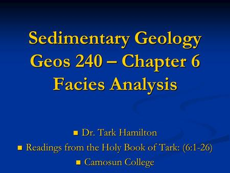 Sedimentary Geology Geos 240 – Chapter 6 Facies Analysis Dr. Tark Hamilton Dr. Tark Hamilton Readings from the Holy Book of Tark: (6:1-26) Readings from.
