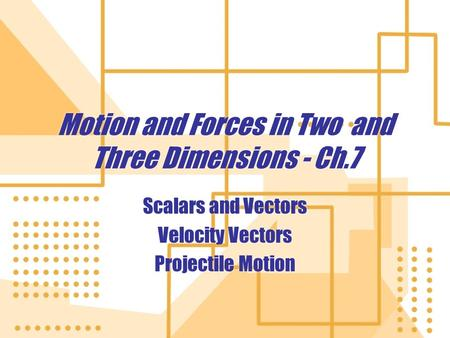 Motion and Forces in Two and Three Dimensions - Ch.7 Scalars and Vectors Velocity Vectors Projectile Motion Scalars and Vectors Velocity Vectors Projectile.