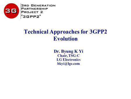 Technical Approaches for 3GPP2 Evolution Dr. Byung K Yi Chair, TSG-C LG Electronics