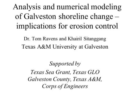 Analysis and numerical modeling of Galveston shoreline change – implications for erosion control Dr. Tom Ravens and Khairil Sitanggang Texas A&M University.