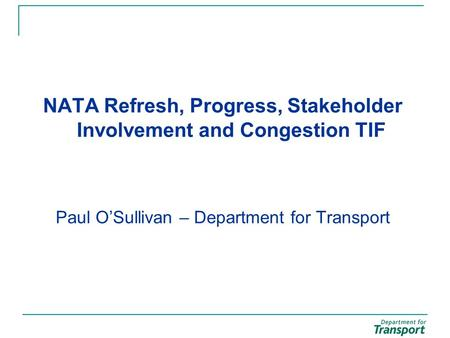 NATA Refresh, Progress, Stakeholder Involvement and Congestion TIF Paul O'Sullivan – Department for Transport.