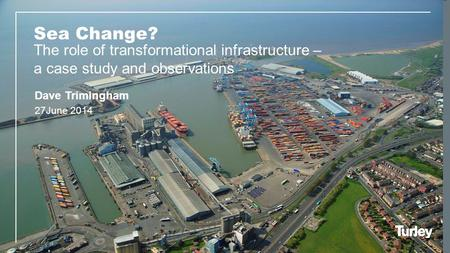 Sea Change? The role of transformational infrastructure – a case study and observations 27June 2014 Dave Trimingham.