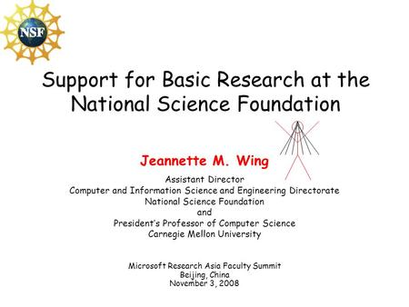 Support for Basic Research at the National Science Foundation Jeannette M. Wing Assistant Director Computer and Information Science and Engineering Directorate.