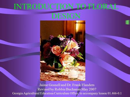 INTRODUCTION TO FLORAL DESIGN Jaime Gosnell and Dr. Frank Flanders Revised by Robbie Buchanan May 2007 Georgia Agricultural Education Curriculum Office,