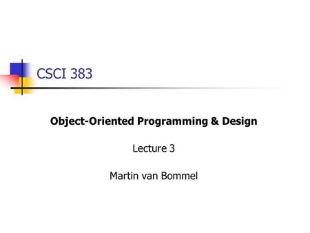 CSCI 383 Object-Oriented Programming & Design Lecture 3 Martin van Bommel.