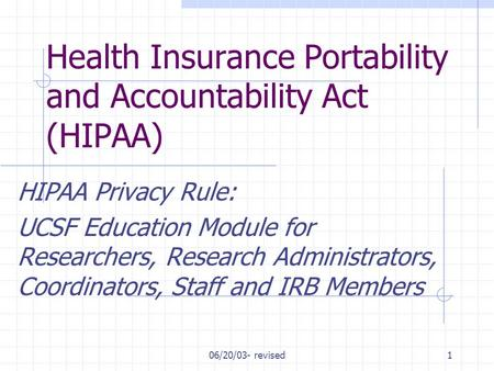 06/20/03- revised1 Health Insurance Portability and Accountability Act (HIPAA) HIPAA Privacy Rule: UCSF Education Module for Researchers, Research Administrators,
