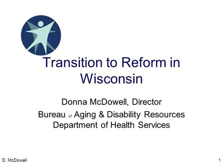 Transition to Reform in Wisconsin Donna McDowell, Director Bureau of Aging & Disability Resources Department of Health Services D. McDowell1.