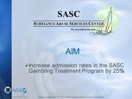Reduce Waiting & No-Shows  Increase Admissions & Continuation www.NIATx.net SASC S UBSTANCE A BUSE S ERVICES C ENTER We can adjust our sails. AIM  Increase.