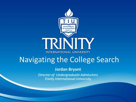 Navigating the College Search Jordan Bryant Director of Undergraduate Admissions Trinity International University.