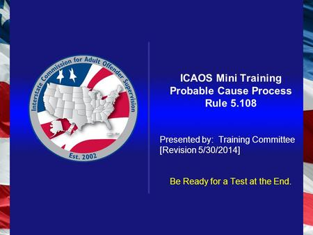 ICAOS Mini Training Probable Cause Process Rule 5.108 Presented by: Training Committee [Revision 5/30/2014] Be Ready for a Test at the End.