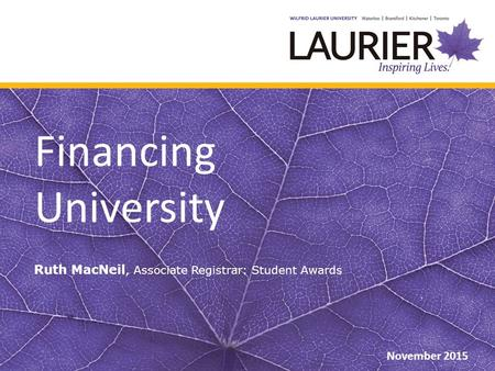 Financing University Ruth MacNeil, Associate Registrar: Student Awards November 2015.
