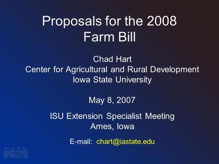 Proposals for the 2008 Farm Bill Chad Hart Center for Agricultural and Rural Development Iowa State University May 8, 2007 ISU Extension Specialist Meeting.