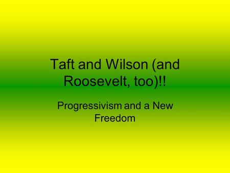 Taft and Wilson (and Roosevelt, too)!! Progressivism and a New Freedom.