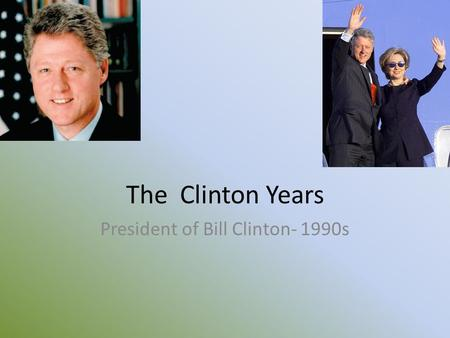 The Clinton Years President of Bill Clinton- 1990s.