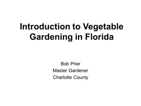 Introduction to Vegetable Gardening in Florida Bob Prier Master Gardener Charlotte County.