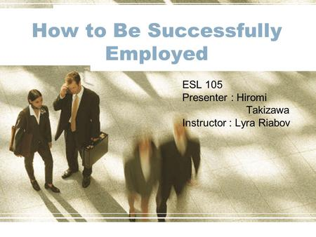How to Be Successfully Employed ESL 105 Presenter : Hiromi Takizawa Instructor : Lyra Riabov.