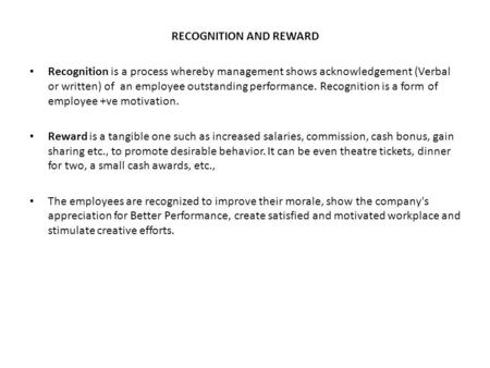 RECOGNITION AND REWARD Recognition is a process whereby management shows acknowledgement (Verbal or written) of an employee outstanding performance. Recognition.