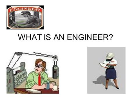 WHAT IS AN ENGINEER?. Scientists discover the world that exists; engineers create the world that never was. - Theodore Von Karman aerospace engineering.