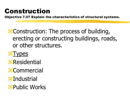 Construction Objective 7.07 Explain the characteristics of structural systems. zConstruction: The process of building, erecting or constructing buildings,