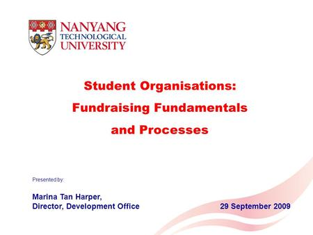 Student Organisations: Fundraising Fundamentals and Processes Presented by: Marina Tan Harper, Director, Development Office29 September 2009.
