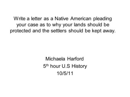 Write a letter as a Native American pleading your case as to why your lands should be protected and the settlers should be kept away. Michaela Harford.