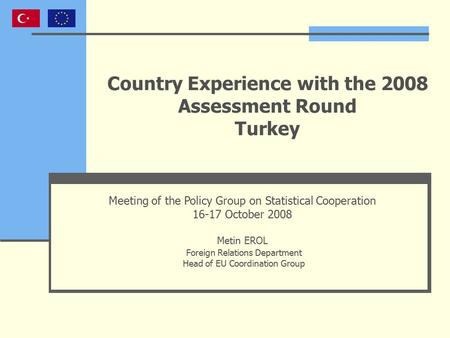 Country Experience with the 2008 Assessment Round Turkey Meeting of the Policy Group on Statistical Cooperation 16-17 October 2008 Metin EROL Foreign Relations.