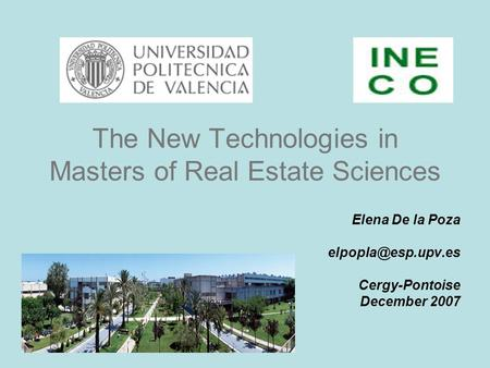 The New Technologies in Masters of Real Estate Sciences Elena De la Poza Cergy-Pontoise December 2007.