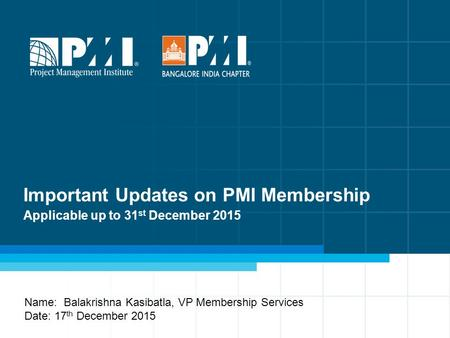 Important Updates on PMI Membership Applicable up to 31 st December 2015 Name: Balakrishna Kasibatla, VP Membership Services Date: 17 th December 2015.