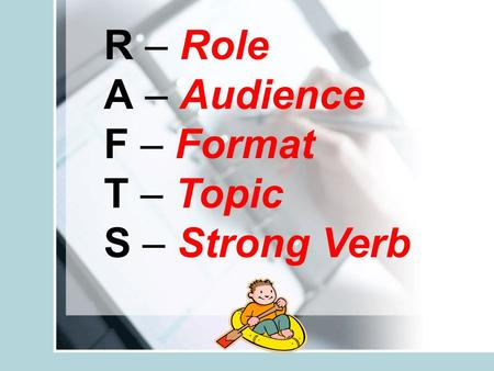 R – Role A – Audience F – Format T – Topic S – Strong Verb.