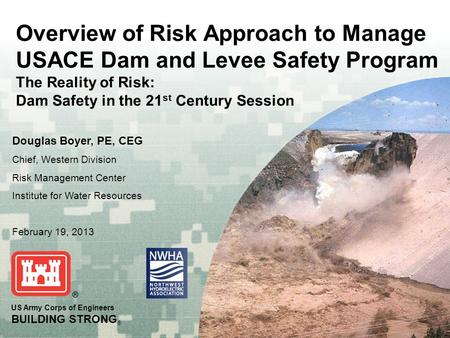 US Army Corps of Engineers BUILDING STRONG ® Overview of Risk Approach to Manage USACE Dam and Levee Safety Program The Reality of Risk: Dam Safety in.