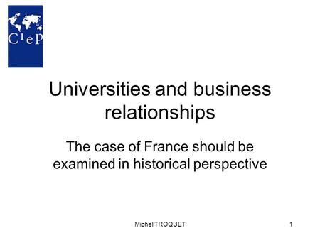 Michel TROQUET1 Universities and business relationships The case of France should be examined in historical perspective.