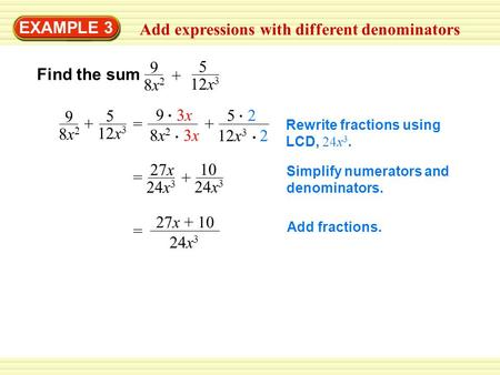 EXAMPLE 3 Add expressions with different denominators Find the sum 5 12x 3 9 8x28x2 5 9 8x28x2 += 9 3x 8x 2 3x + 5 2 12x 3 2 Rewrite fractions using LCD,