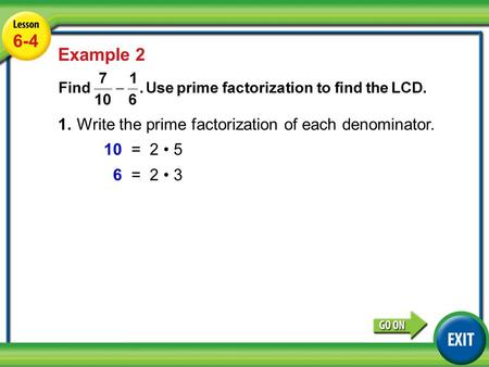 Lesson 3-6 Example 2 6-4 Example 2 1.Write the prime factorization of each denominator. 10=2 5 6=2 3.