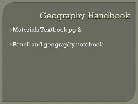  Materials Textbook pg 2  Pencil and geography notebook.