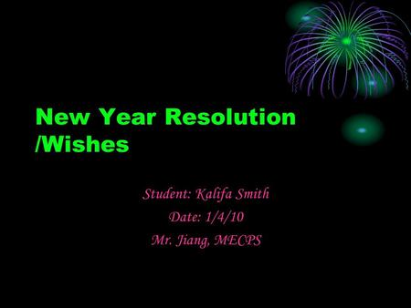 New Year Resolution /Wishes Student: Kalifa Smith Date: 1/4/10 Mr. Jiang, MECPS.
