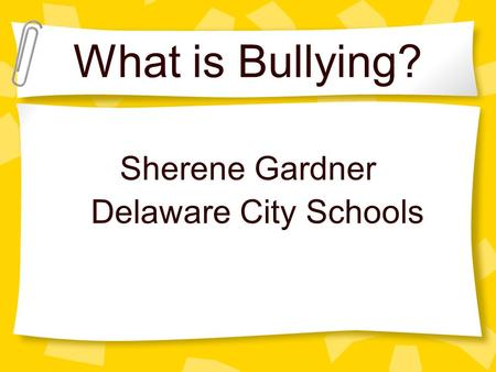 What is Bullying? Sherene Gardner Delaware City Schools.